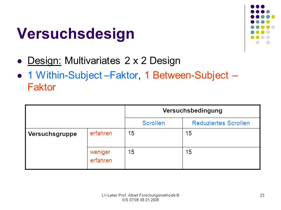 LV-Leiter Prof. Albert Forschungsmethodik III WS 07/08 08.01.2008 23 Versuchsdesign Design: Multivariates 2 x 2 Design 1 Within-Subject –Faktor, 1 Bet