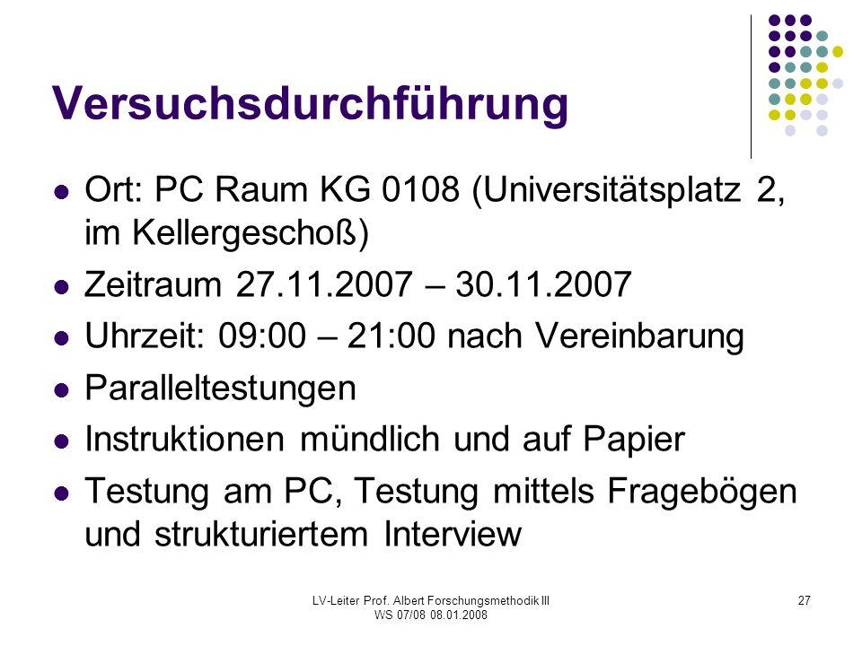 LV-Leiter Prof. Albert Forschungsmethodik III WS 07/08 08.01.2008 27 Versuchsdurchführung Ort: PC Raum KG 0108 (Universitätsplatz 2, im Kellergeschoß)