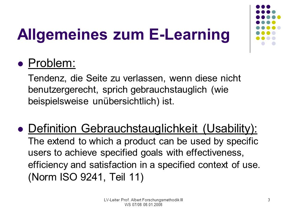 LV-Leiter Prof. Albert Forschungsmethodik III WS 07/08 08.01.2008 3 Allgemeines zum E-Learning Problem: Tendenz, die Seite zu verlassen, wenn diese ni