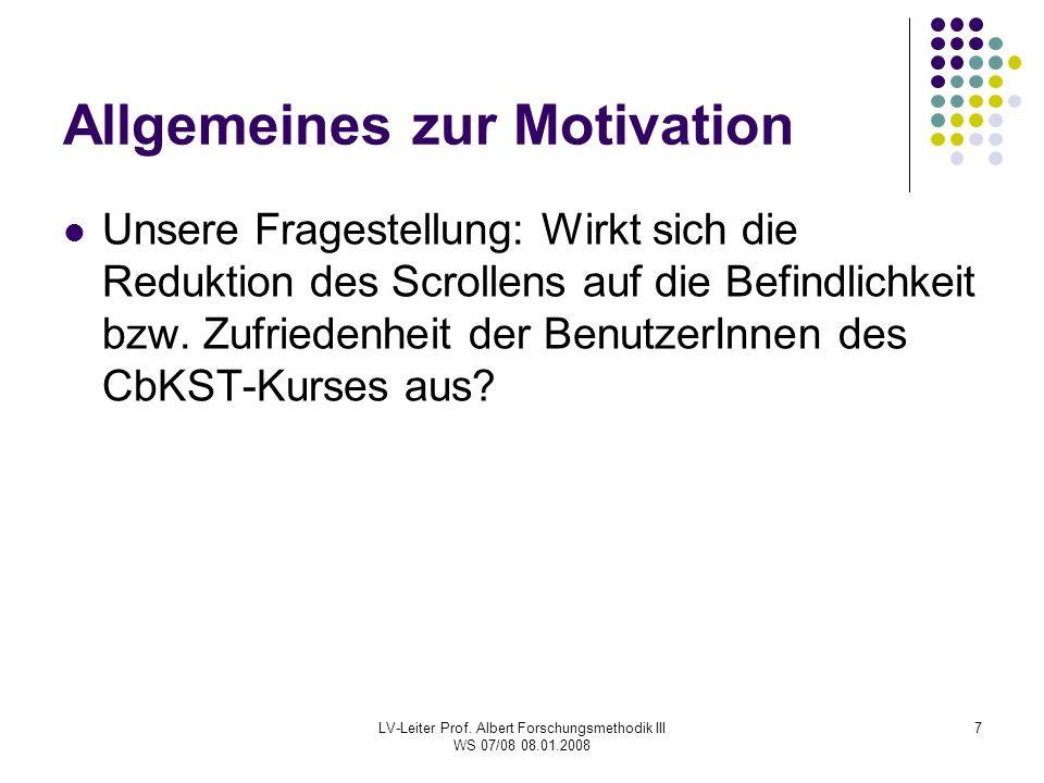 LV-Leiter Prof. Albert Forschungsmethodik III WS 07/08 08.01.2008 7 Allgemeines zur Motivation Unsere Fragestellung: Wirkt sich die Reduktion des Scro