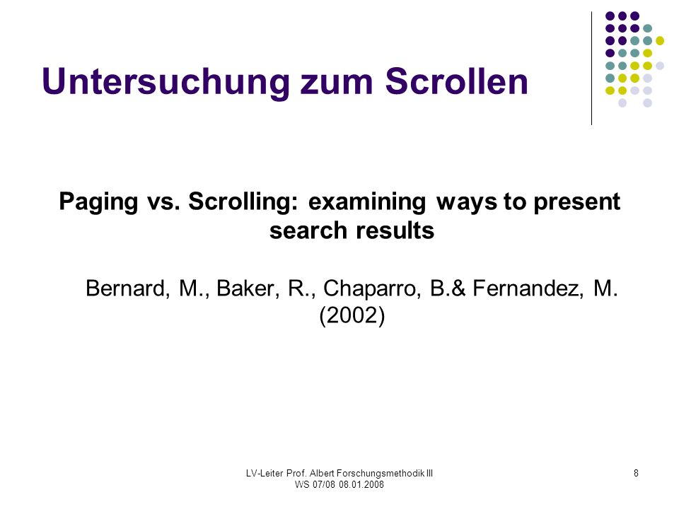LV-Leiter Prof. Albert Forschungsmethodik III WS 07/08 08.01.2008 8 Untersuchung zum Scrollen Paging vs. Scrolling: examining ways to present search r