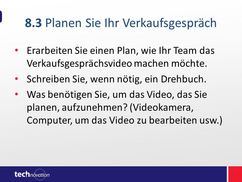 8.3 Planen Sie Ihr Verkaufsgespräch Erarbeiten Sie einen Plan, wie Ihr Team das Verkaufsgesprächsvideo machen möchte. Schreiben Sie, wenn nötig, ein D