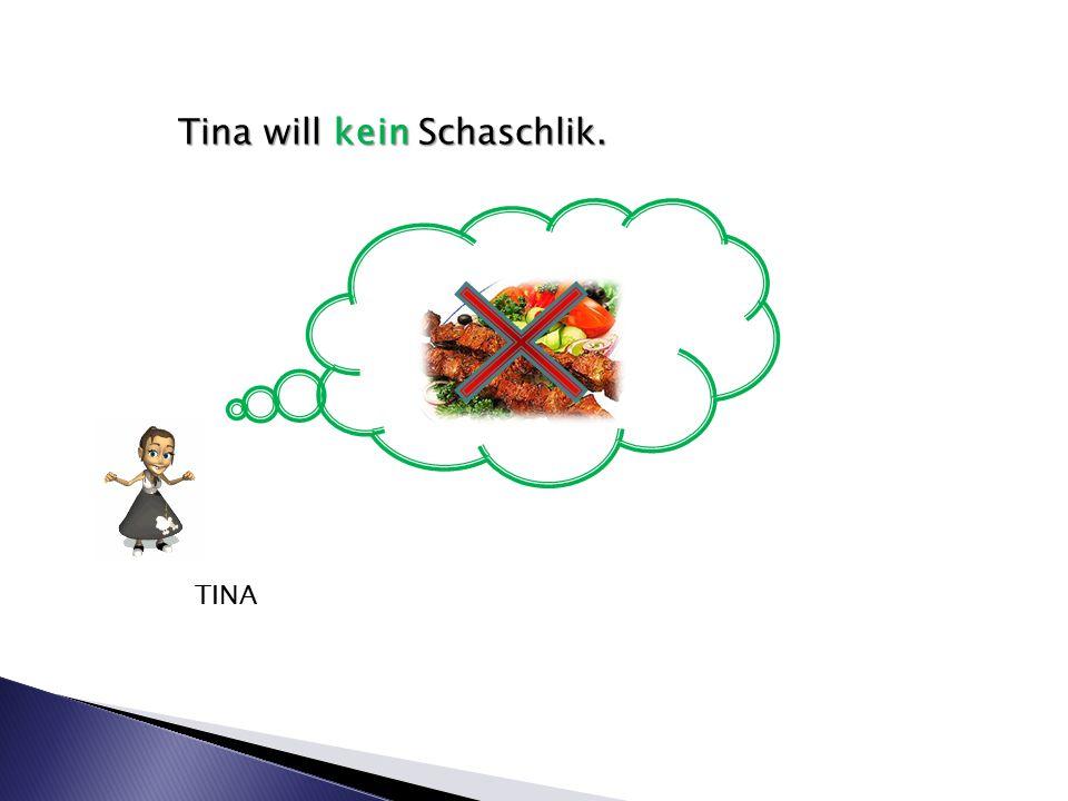 Tina will kein Schaschlik. TINA