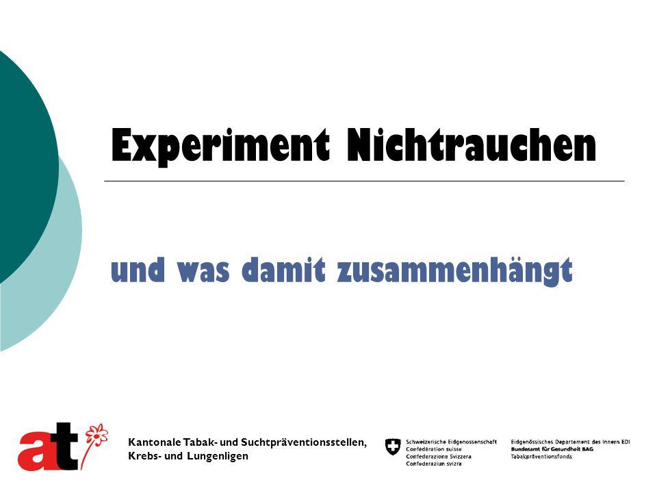 Experiment Nichtrauchen und was damit zusammenhängt Kantonale Tabak- und Suchtpräventionsstellen, Krebs- und Lungenligen