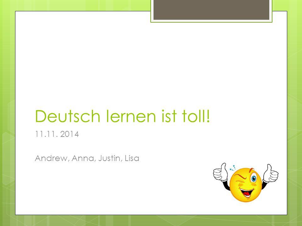Deutsch lernen ist toll! 11.11. 2014 Andrew, Anna, Justin, Lisa