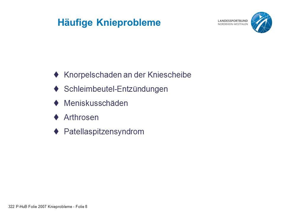 Häufige Knieprobleme 322 P-HuB Folie 2007 Knieprobleme - Folie 8  Knorpelschaden an der Kniescheibe  Schleimbeutel-Entzündungen  Meniskusschäden 