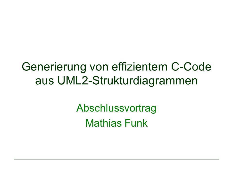 Generierung von effizientem C-Code aus UML2-Strukturdiagrammen Abschlussvortrag Mathias Funk