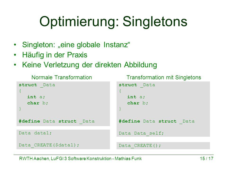 """RWTH Aachen, LuFGI 3 Software Konstruktion - Mathias Funk15 / 17 Optimierung: Singletons Singleton: """"eine globale Instanz Häufig in der Praxis Keine Verletzung der direkten Abbildung struct _Data { int a; char b; } #define Data struct _Data Data Data_self; struct _Data { int a; char b; } #define Data struct _Data Data_CREATE(); Data data1; Data_CREATE($data1); Normale TransformationTransformation mit Singletons"""