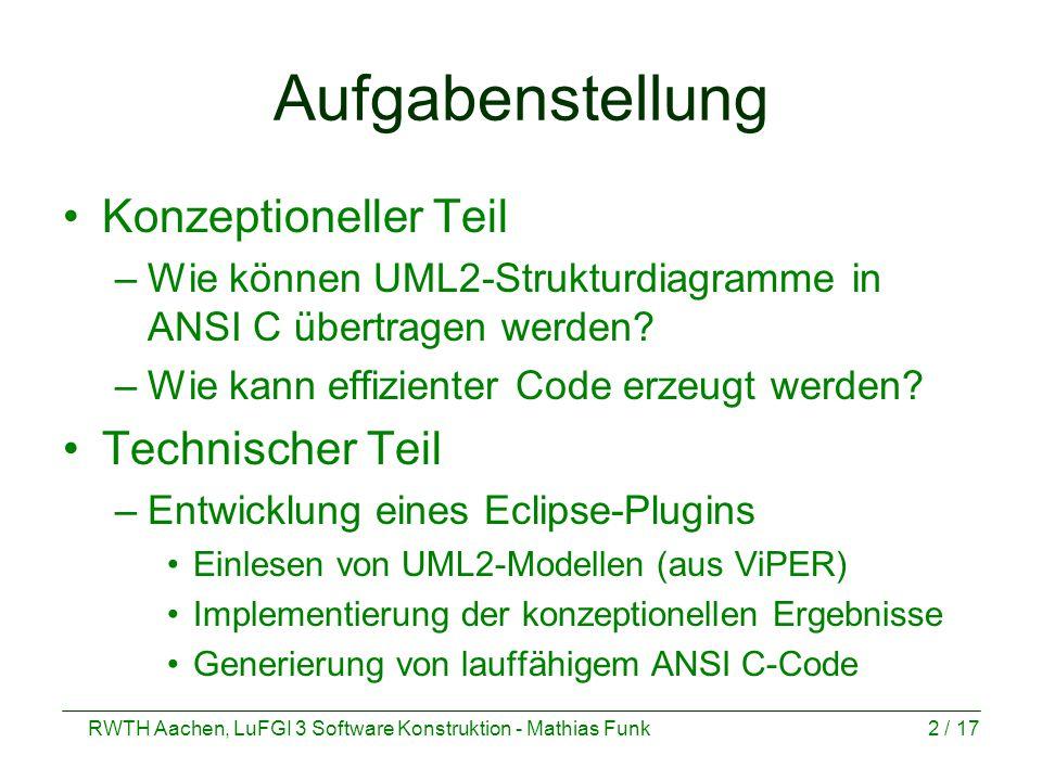 RWTH Aachen, LuFGI 3 Software Konstruktion - Mathias Funk2 / 17 Aufgabenstellung Konzeptioneller Teil –Wie können UML2-Strukturdiagramme in ANSI C übertragen werden.