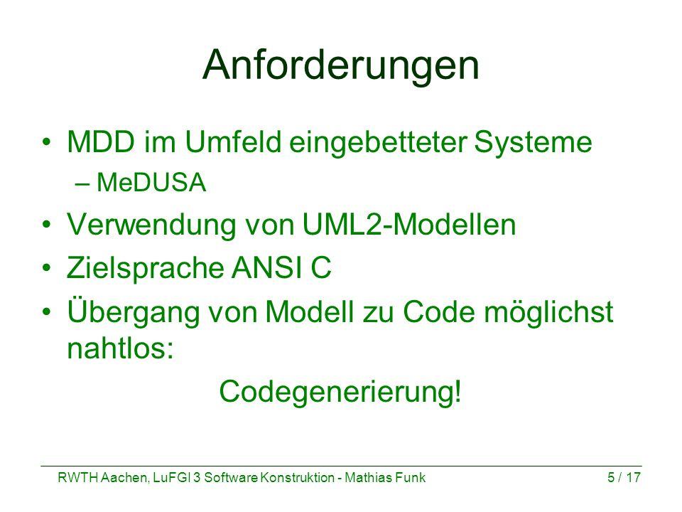 RWTH Aachen, LuFGI 3 Software Konstruktion - Mathias Funk5 / 17 Anforderungen MDD im Umfeld eingebetteter Systeme –MeDUSA Verwendung von UML2-Modellen Zielsprache ANSI C Übergang von Modell zu Code möglichst nahtlos: Codegenerierung!