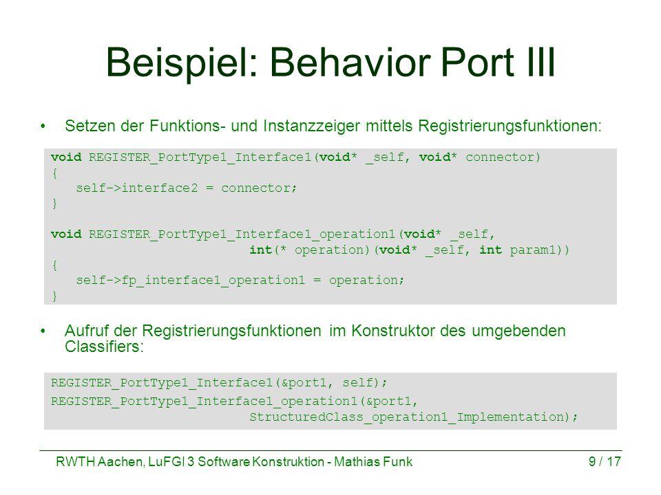 RWTH Aachen, LuFGI 3 Software Konstruktion - Mathias Funk9 / 17 Beispiel: Behavior Port III Setzen der Funktions- und Instanzzeiger mittels Registrierungsfunktionen: void REGISTER_PortType1_Interface1(void* _self, void* connector) { self->interface2 = connector; } void REGISTER_PortType1_Interface1_operation1(void* _self, int(* operation)(void* _self, int param1)) { self->fp_interface1_operation1 = operation; } Aufruf der Registrierungsfunktionen im Konstruktor des umgebenden Classifiers: REGISTER_PortType1_Interface1(&port1, self); REGISTER_PortType1_Interface1_operation1(&port1, StructuredClass_operation1_Implementation);
