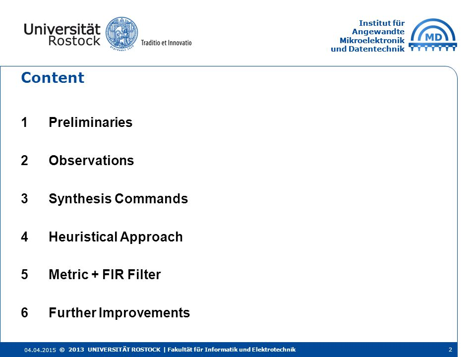 Institut für Angewandte Mikroelektronik und Datentechnik Institut für Angewandte Mikroelektronik und Datentechnik Content 1Preliminaries 2Observations 3Synthesis Commands 4Heuristical Approach 5Metric + FIR Filter 6Further Improvements 04.04.2015 2© 2013 UNIVERSITÄT ROSTOCK | Fakultät für Informatik und Elektrotechnik