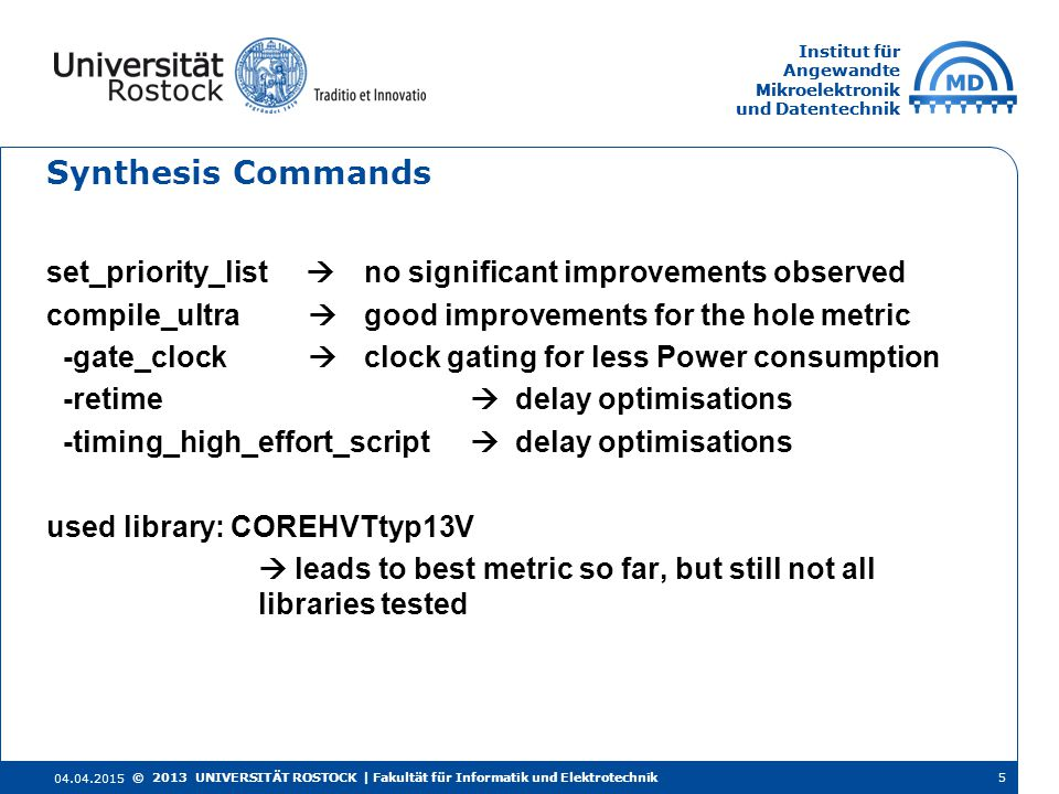 Institut für Angewandte Mikroelektronik und Datentechnik Institut für Angewandte Mikroelektronik und Datentechnik Synthesis Commands set_priority_list  no significant improvements observed compile_ultra  good improvements for the hole metric -gate_clock  clock gating for less Power consumption -retime  delay optimisations -timing_high_effort_script  delay optimisations used library: COREHVTtyp13V  leads to best metric so far, but still not all libraries tested 04.04.2015 5© 2013 UNIVERSITÄT ROSTOCK | Fakultät für Informatik und Elektrotechnik