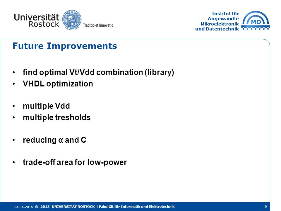 Institut für Angewandte Mikroelektronik und Datentechnik Institut für Angewandte Mikroelektronik und Datentechnik Future Improvements find optimal Vt/Vdd combination (library) VHDL optimization multiple Vdd multiple tresholds reducing α and C trade-off area for low-power 04.04.2015 9© 2013 UNIVERSITÄT ROSTOCK | Fakultät für Informatik und Elektrotechnik