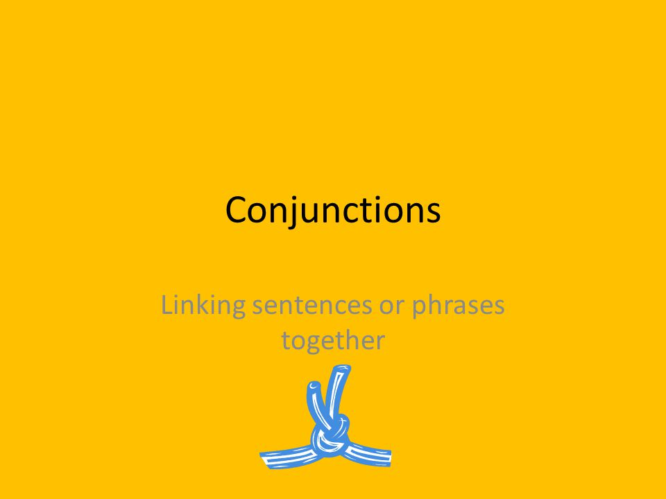 Conjunctions Linking sentences or phrases together