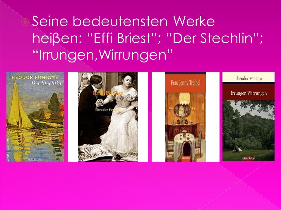 """ Seine bedeutensten Werke heiβen: """"Effi Briest""""; """"Der Stechlin""""; """"Irrungen,Wirrungen"""""""