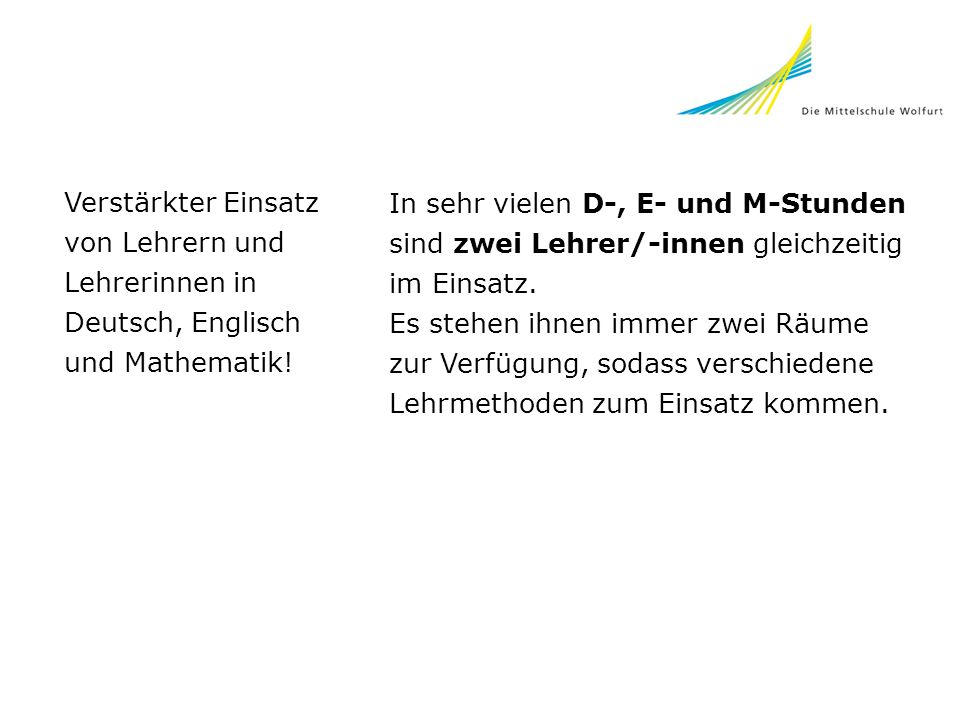 Verstärkter Einsatz von Lehrern und Lehrerinnen in Deutsch, Englisch und Mathematik! In sehr vielen D-, E- und M-Stunden sind zwei Lehrer/-innen gleic