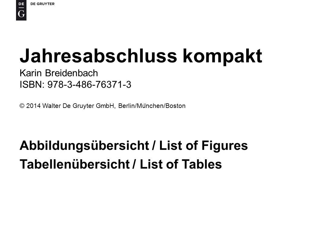 Jahresabschluss kompakt Karin Breidenbach ISBN: 978-3-486-76371-3 © 2014 Walter De Gruyter GmbH, Berlin/Mu ̈ nchen/Boston Abbildungsübersicht / List of Figures Tabellenübersicht / List of Tables