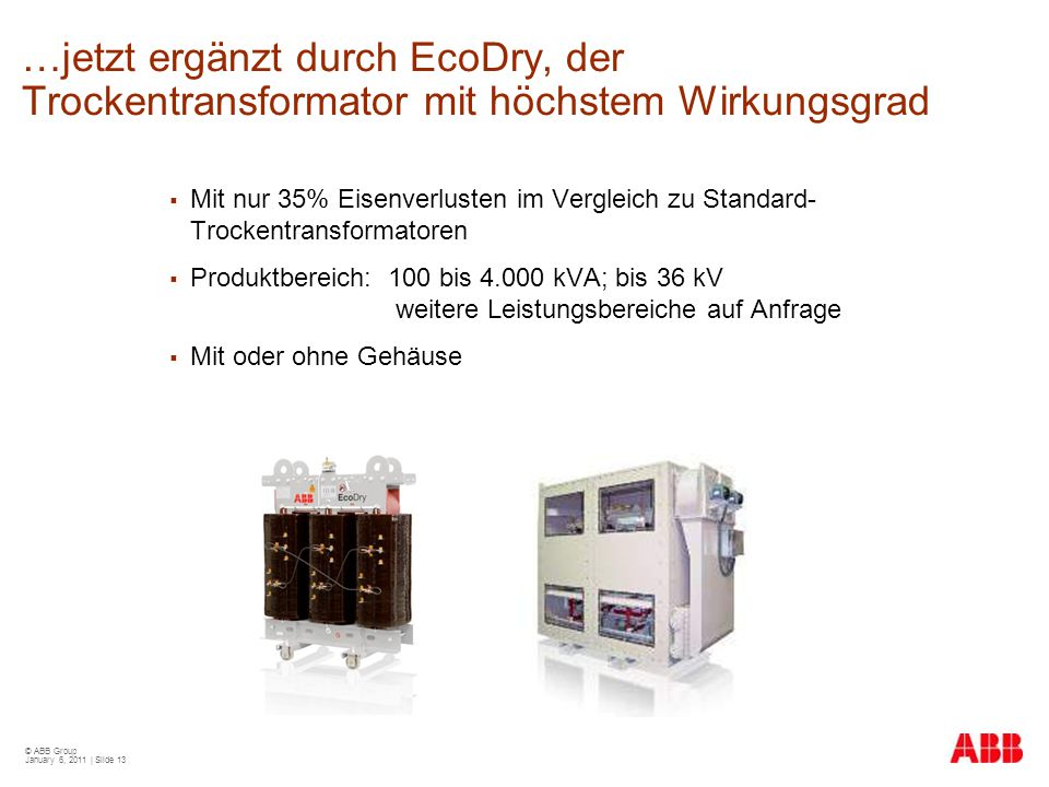 © ABB Group January 6, 2011 | Slide 13 …jetzt ergänzt durch EcoDry, der Trockentransformator mit höchstem Wirkungsgrad  Mit nur 35% Eisenverlusten im