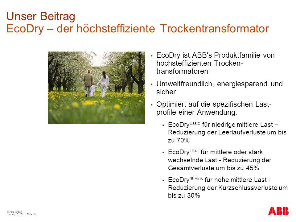 © ABB Group January 6, 2011 | Slide 16 Unser Beitrag EcoDry – der höchsteffiziente Trockentransformator  EcoDry ist ABB's Produktfamilie von höchstef