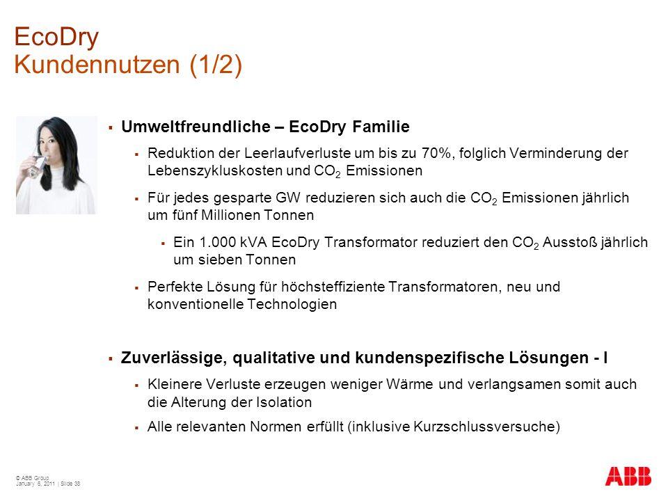 © ABB Group January 6, 2011 | Slide 38 EcoDry Kundennutzen (1/2)  Umweltfreundliche – EcoDry Familie  Reduktion der Leerlaufverluste um bis zu 70%,