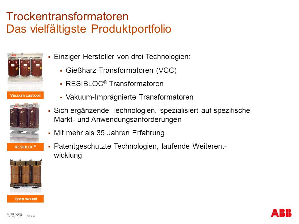 © ABB Group January 6, 2011 | Slide 8 Trockentransformatoren Das vielfältigste Produktportfolio  Einziger Hersteller von drei Technologien:  Gießhar