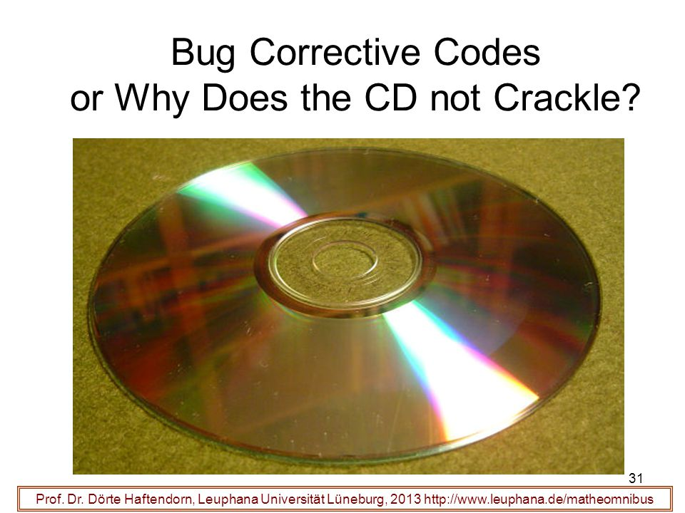 31 Bug Corrective Codes or Why Does the CD not Crackle? Prof. Dr. Dörte Haftendorn, Leuphana Universität Lüneburg, 2013 http://www.leuphana.de/matheom