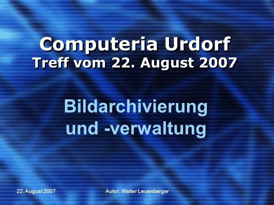 22. August 2007Autor: Walter Leuenberger Computeria Urdorf Treff vom 22. August 2007 Bildarchivierung und -verwaltung