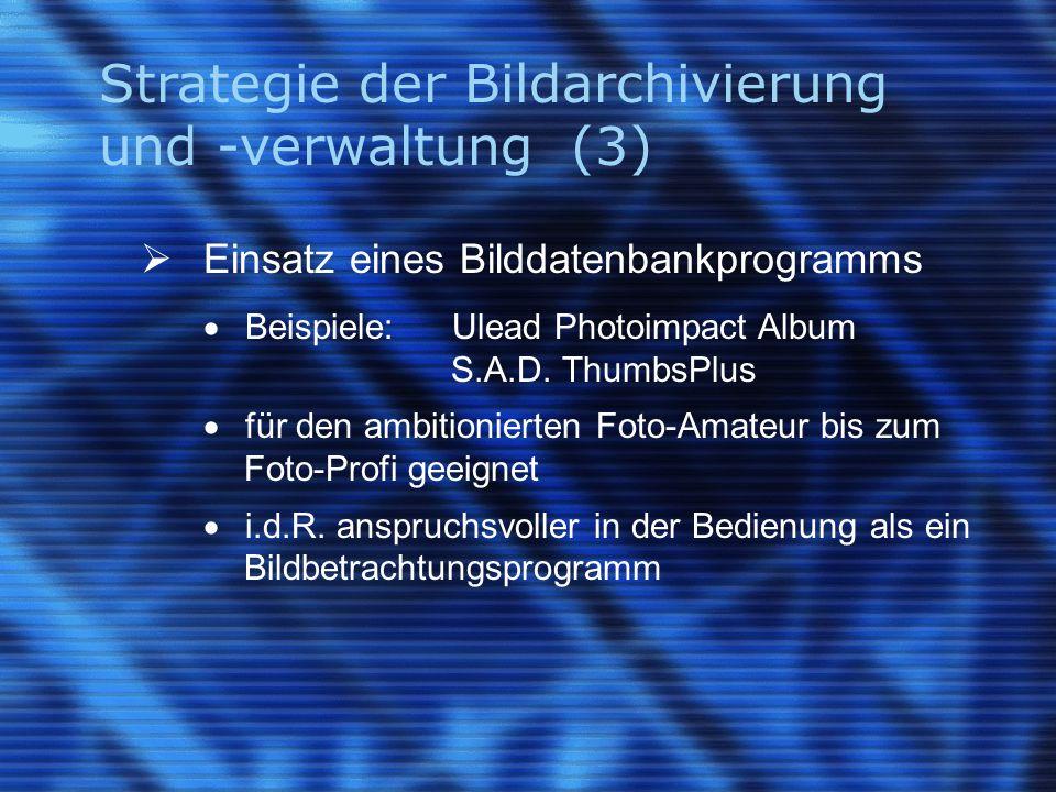 Strategie der Bildarchivierung und -verwaltung (3)  Einsatz eines Bilddatenbankprogramms  Beispiele:Ulead Photoimpact Album S.A.D. ThumbsPlus  für