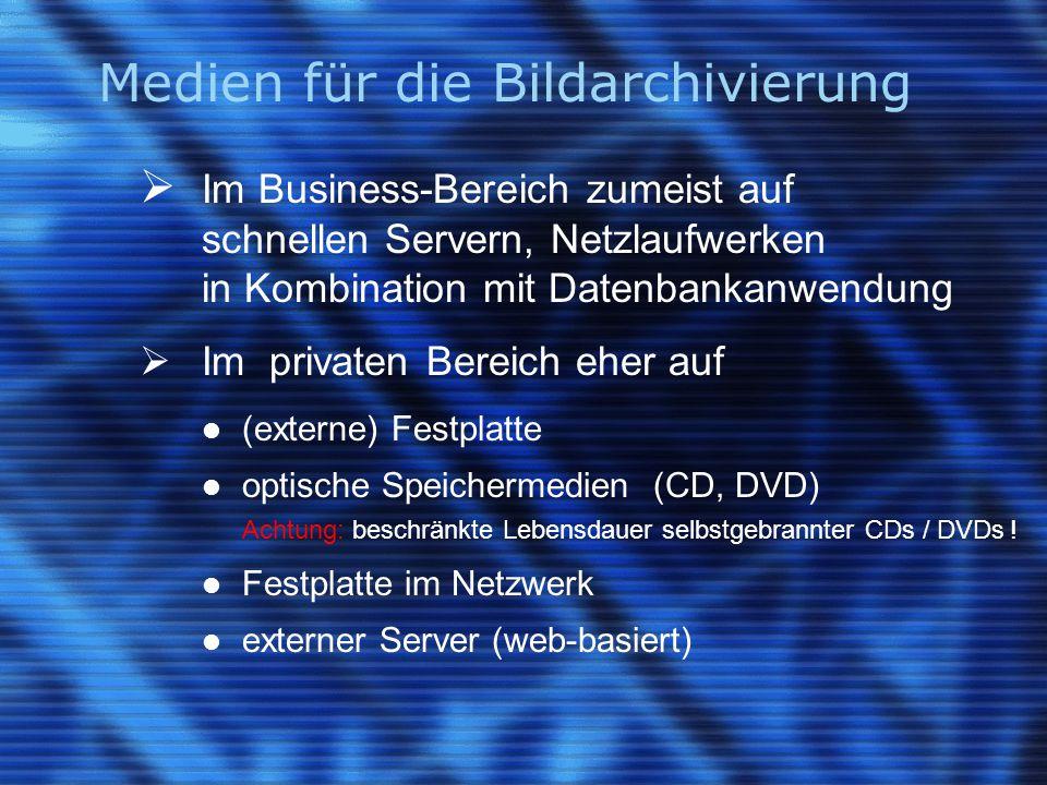 Medien für die Bildarchivierung  Im Business-Bereich zumeist auf schnellen Servern, Netzlaufwerken in Kombination mit Datenbankanwendung  Im privaten Bereich eher auf (externe) Festplatte optische Speichermedien (CD, DVD) Achtung: beschränkte Lebensdauer selbstgebrannter CDs / DVDs .