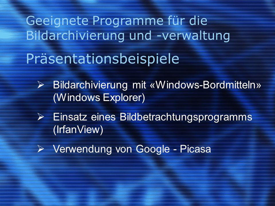Geeignete Programme für die Bildarchivierung und -verwaltung Präsentationsbeispiele  Bildarchivierung mit «Windows-Bordmitteln» (Windows Explorer)  Einsatz eines Bildbetrachtungsprogramms (IrfanView)  Verwendung von Google - Picasa