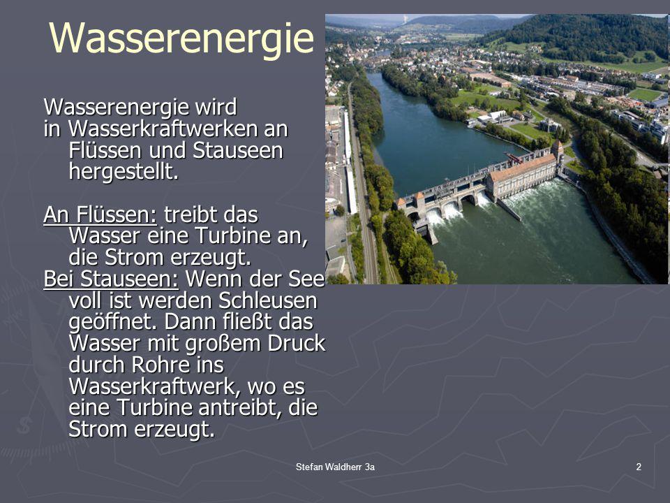 Stefan Waldherr 3a2 Wasserenergie Wasserenergie wird in Wasserkraftwerken an Flüssen und Stauseen hergestellt. An Flüssen: treibt das Wasser eine Turb