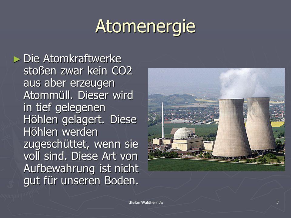 Stefan Waldherr 3a3 Atomenergie ► Die Atomkraftwerke stoßen zwar kein CO2 aus aber erzeugen Atommüll. Dieser wird in tief gelegenen Höhlen gelagert. D