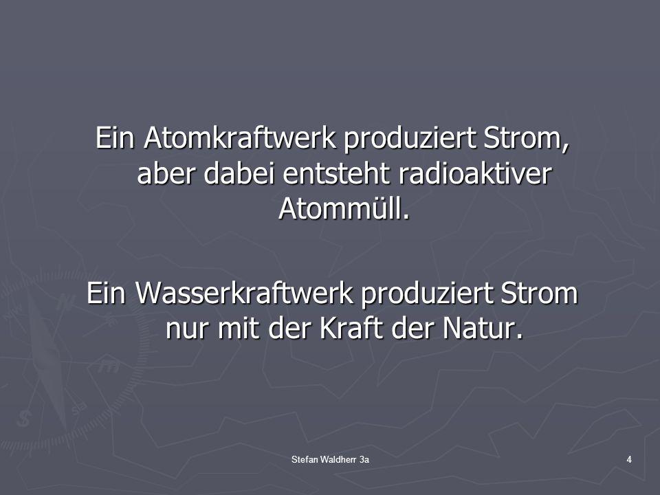 Stefan Waldherr 3a4 Ein Atomkraftwerk produziert Strom, aber dabei entsteht radioaktiver Atommüll. Ein Wasserkraftwerk produziert Strom nur mit der Kr