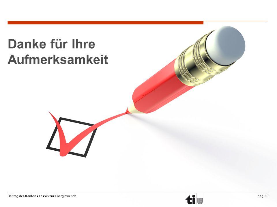Beitrag des Kantons Tessin zur Energiewende pag. 10 Danke für Ihre Aufmerksamkeit