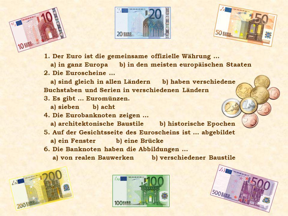 1. Der Euro ist die gemeinsame offizielle Währung … a) in ganz Europa b) in den meisten europäischen Staaten 2. Die Euroscheine … a) sind gleich in al