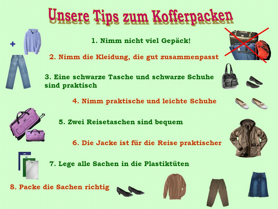 1. Nimm nicht viel Gepäck! 2. Nimm die Kleidung, die gut zusammenpasst 7. Lege alle Sachen in die Plastiktüten 5. Zwei Reisetaschen sind bequem 6. Die
