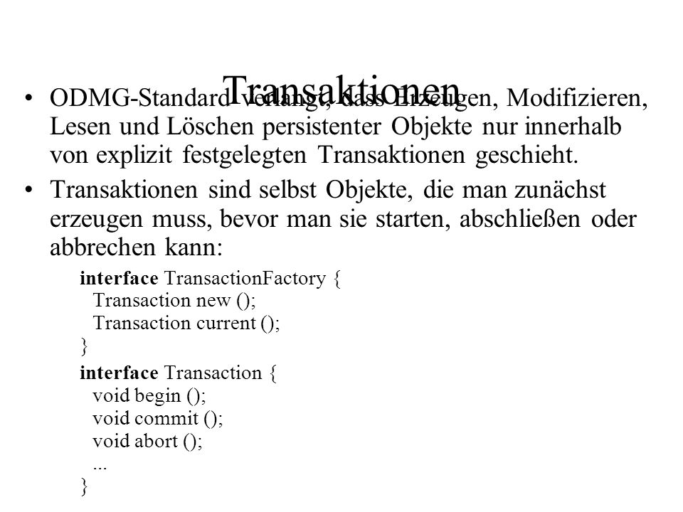 Transaktionen ODMG-Standard verlangt, dass Erzeugen, Modifizieren, Lesen und Löschen persistenter Objekte nur innerhalb von explizit festgelegten Transaktionen geschieht.