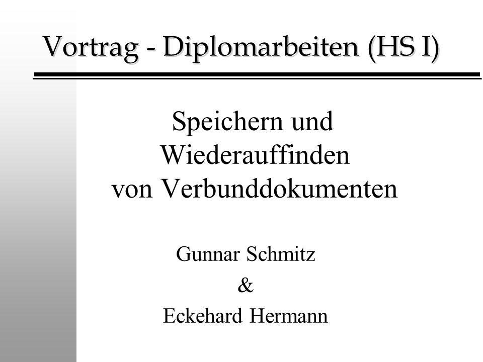 Vortrag - Diplomarbeiten (HS I) Speichern und Wiederauffinden von Verbunddokumenten Gunnar Schmitz & Eckehard Hermann