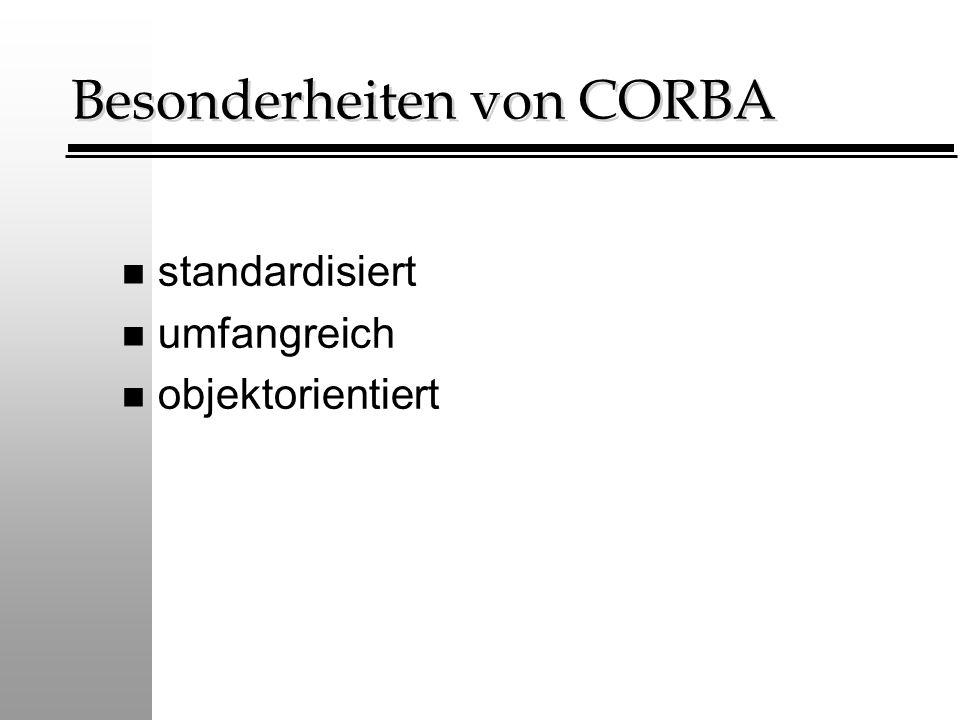 Besonderheiten von CORBA n standardisiert n umfangreich n objektorientiert