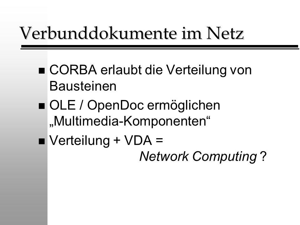 """Verbunddokumente im Netz n CORBA erlaubt die Verteilung von Bausteinen n OLE / OpenDoc ermöglichen """"Multimedia-Komponenten"""" n Verteilung + VDA = Netwo"""