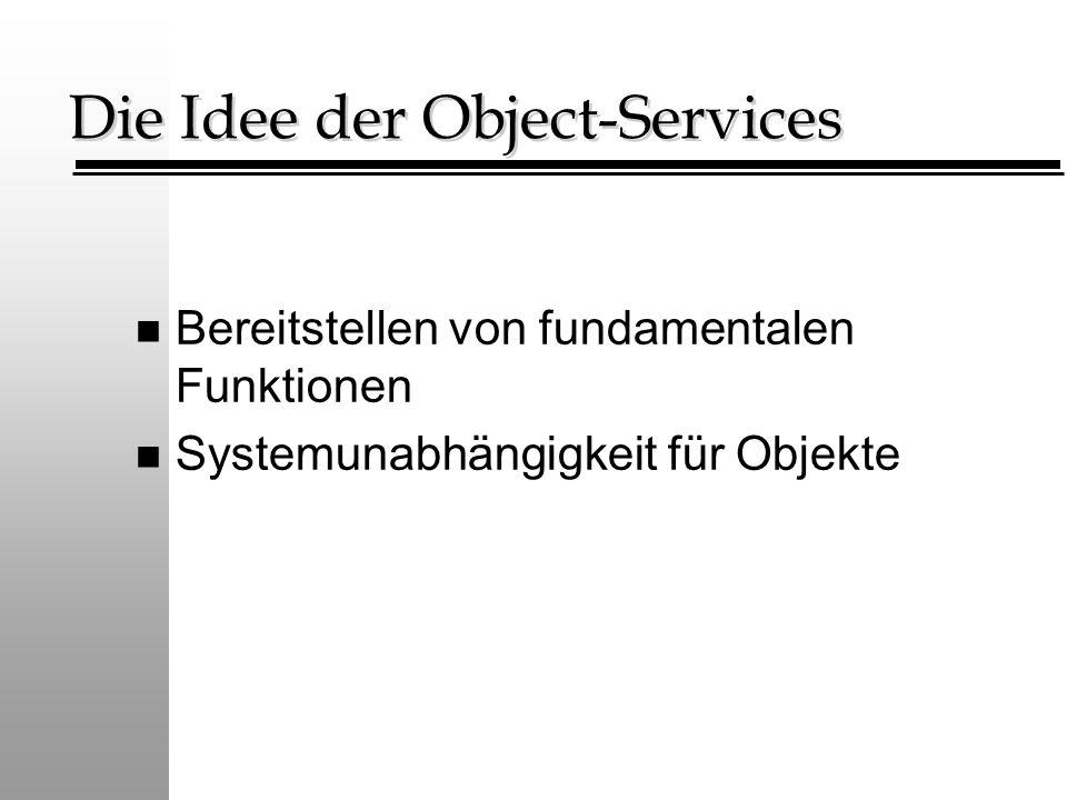 Die Idee der Object-Services n Bereitstellen von fundamentalen Funktionen n Systemunabhängigkeit für Objekte