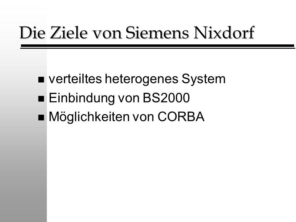 Die Ziele von Siemens Nixdorf n verteiltes heterogenes System n Einbindung von BS2000 n Möglichkeiten von CORBA