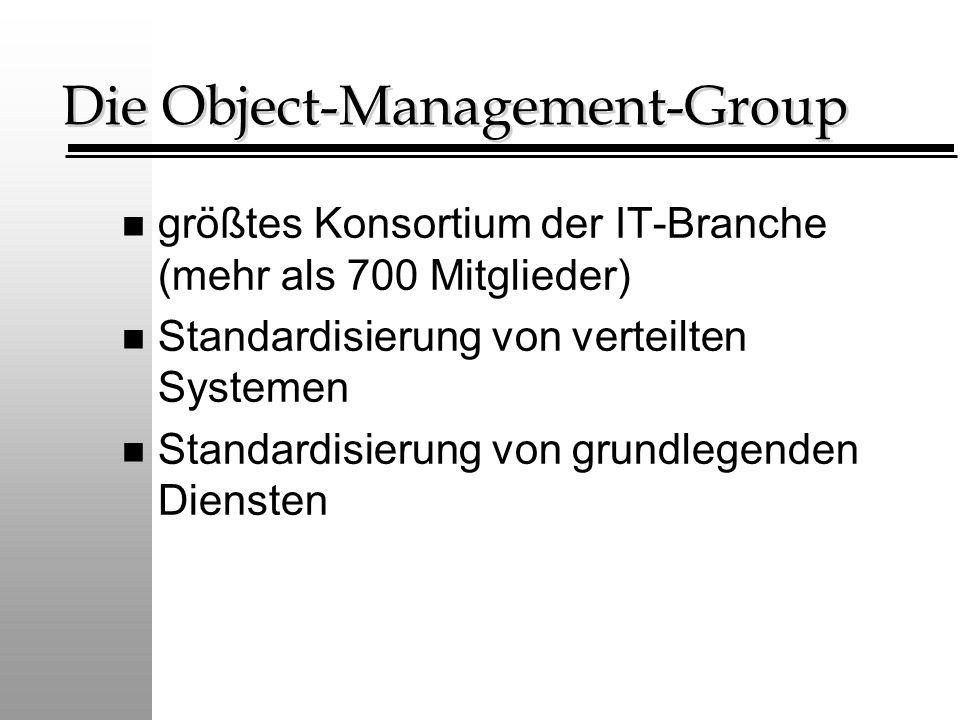 Die Object-Management-Group n größtes Konsortium der IT-Branche (mehr als 700 Mitglieder) n Standardisierung von verteilten Systemen n Standardisierun