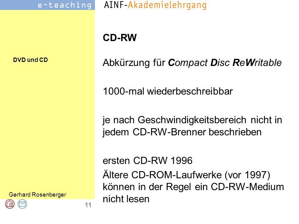 DVD und CD Gerhard Rosenberger 11 CD-RW Abkürzung für Compact Disc ReWritable 1000-mal wiederbeschreibbar je nach Geschwindigkeitsbereich nicht in jedem CD-RW-Brenner beschrieben ersten CD-RW 1996 Ältere CD-ROM-Laufwerke (vor 1997) können in der Regel ein CD-RW-Medium nicht lesen