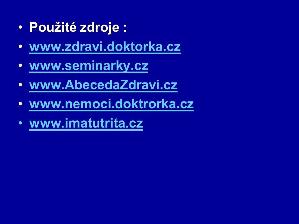 Použité zdroje :Použité zdroje : www.zdravi.doktorka.cz www.seminarky.cz www.AbecedaZdravi.cz www.nemoci.doktrorka.cz www.imatutrita.cz