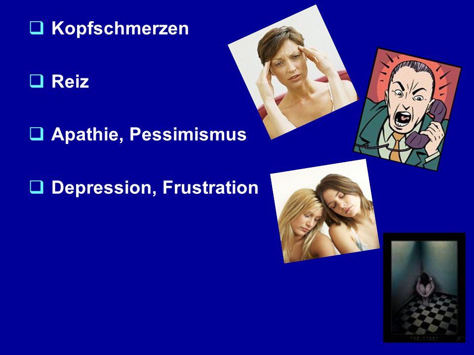  Kopfschmerzen  Reiz  Apathie, Pessimismus  Depression, Frustration