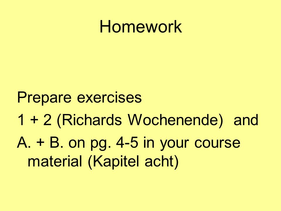 Homework Prepare exercises 1 + 2 (Richards Wochenende) and A. + B. on pg. 4-5 in your course material (Kapitel acht)