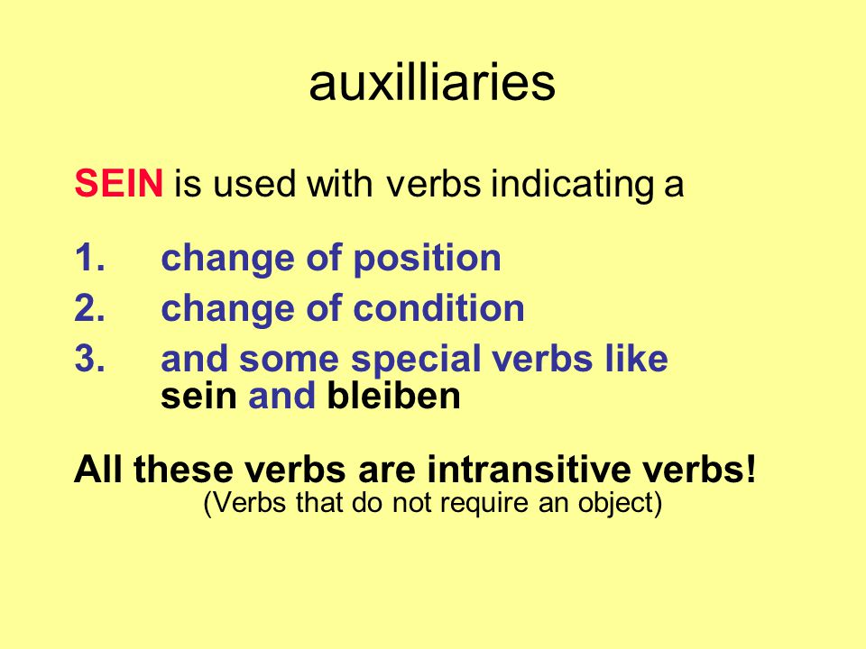 auxilliaries SEIN is used with verbs indicating a 1.change of position 2.change of condition 3.and some special verbs like sein and bleiben All these