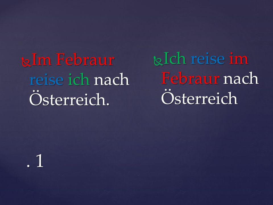 . 1  Im Febraur reise ich nach Österreich.  Ich reise im Febraur nach Österreich